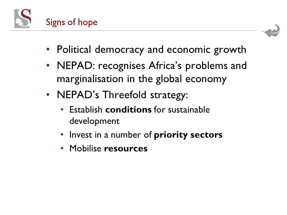 Signs of hope Political democracy and economic growth NEPAD: recognises Africa's problems and marginalisation in the global economy NEPAD's Threefold strategy: Establish conditions for sustainable development Invest in a number of priority sectors Mobilise resources