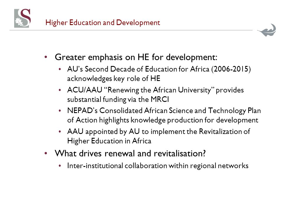 Higher Education and Development Greater emphasis on HE for development: AU's Second Decade of Education for Africa (2006-2015) acknowledges key role of HE ACU/AAU Renewing the African University provides substantial funding via the MRCI NEPAD's Consolidated African Science and Technology Plan of Action highlights knowledge production for development AAU appointed by AU to implement the Revitalization of Higher Education in Africa What drives renewal and revitalisation.