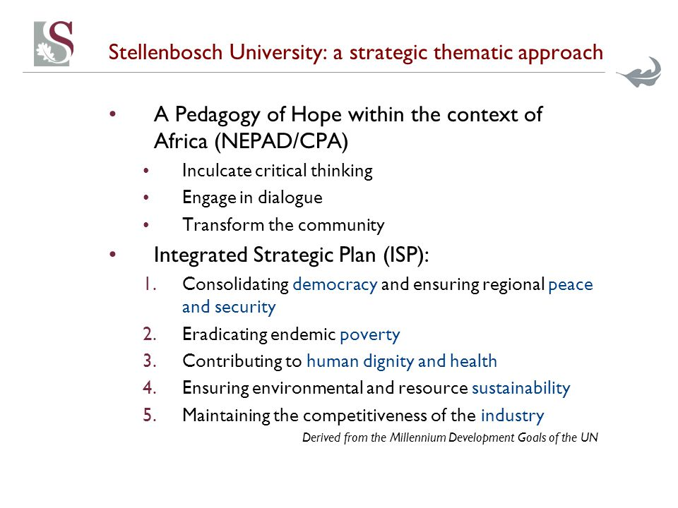 Stellenbosch University: a strategic thematic approach A Pedagogy of Hope within the context of Africa (NEPAD/CPA) Inculcate critical thinking Engage in dialogue Transform the community Integrated Strategic Plan (ISP): 1.Consolidating democracy and ensuring regional peace and security 2.Eradicating endemic poverty 3.Contributing to human dignity and health 4.Ensuring environmental and resource sustainability 5.Maintaining the competitiveness of the industry Derived from the Millennium Development Goals of the UN