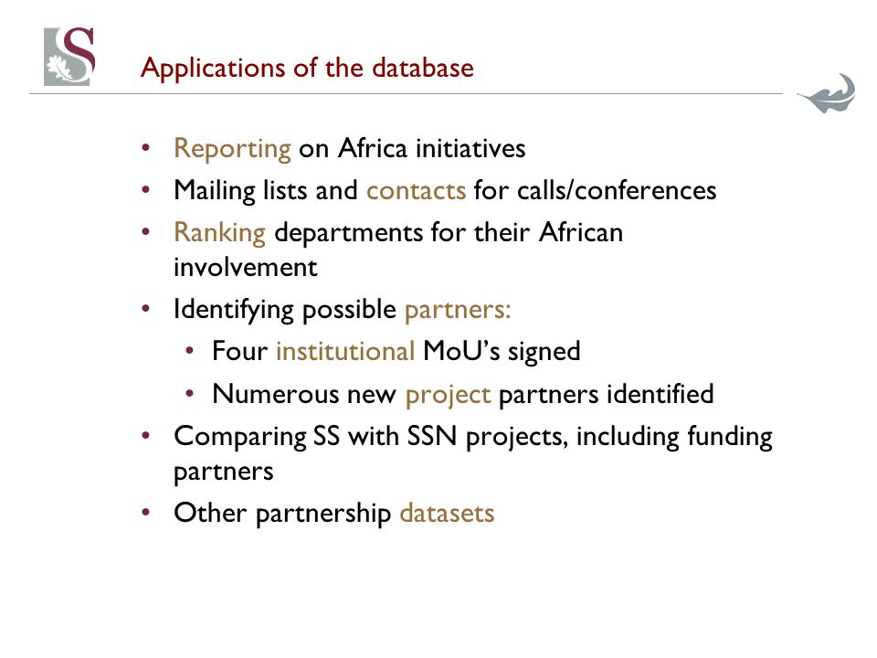 Applications of the database Reporting on Africa initiatives Mailing lists and contacts for calls/conferences Ranking departments for their African involvement Identifying possible partners: Four institutional MoU's signed Numerous new project partners identified Comparing SS with SSN projects, including funding partners Other partnership datasets
