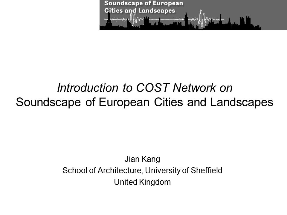 Introduction to COST Network on Soundscape of European Cities and Landscapes Jian Kang School of Architecture, University of Sheffield United Kingdom