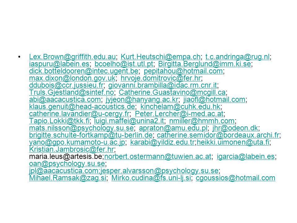 Lex.Brown@griffith.edu.au; Kurt.Heutschi@empa.ch; t.c.andringa@rug.nl; iaspuru@labein.es; bcoelho@ist.utl.pt; Birgitta.Berglund@imm.ki.se; dick.botteldooren@intec.ugent.be; pepitahou@hotmail.com; max.dixon@london.gov.uk; hrvoje.domitrovic@fer.hr; ddubois@ccr.jussieu.fr; giovanni.brambilla@idac.rm.cnr.it; Truls.Gjestland@sintef.no; Catherine.Guastavino@mcgill.ca; abi@aacacustica.com; jyjeon@hanyang.ac.kr; jiaofl@hotmail.com; klaus.genuit@head-acoustics.de; kinchelam@cuhk.edu.hk; catherine.lavandier@u-cergy.fr; Peter.Lercher@i-med.ac.at; Tapio.Lokki@tkk.fi; luigi.maffei@unina2.it; nmiller@hmmh.com; mats.nilsson@psychology.su.se; apraton@amu.edu.pl; jhr@odeon.dk; brigitte.schulte-fortkamp@tu-berlin.de; catherine.semidor@bordeaux.archi.fr; yano@gpo.kumamoto-u.ac.jp; karabi@yildiz.edu.tr;heikki.uimonen@uta.fi; Kristian.Jambrosic@fer.hr; maria.leus@artesis.be;norbert.ostermann@tuwien.ac.at; igarcia@labein.es; oan@psychology.su.se; jpl@aacacustica.com;jesper.alvarsson@psychology.su.se; Mihael.Ramsak@zag.si; Mirko.cudina@fs.uni-lj.si; cgoussios@hotmail.comLex.Brown@griffith.edu.auKurt.Heutschi@empa.cht.c.andringa@rug.nl iaspuru@labein.esbcoelho@ist.utl.ptBirgitta.Berglund@imm.ki.se dick.botteldooren@intec.ugent.bepepitahou@hotmail.com max.dixon@london.gov.ukhrvoje.domitrovic@fer.hr ddubois@ccr.jussieu.frgiovanni.brambilla@idac.rm.cnr.it Truls.Gjestland@sintef.noCatherine.Guastavino@mcgill.ca abi@aacacustica.comjyjeon@hanyang.ac.krjiaofl@hotmail.com klaus.genuit@head-acoustics.dekinchelam@cuhk.edu.hk catherine.lavandier@u-cergy.frPeter.Lercher@i-med.ac.at Tapio.Lokki@tkk.filuigi.maffei@unina2.itnmiller@hmmh.com mats.nilsson@psychology.su.seapraton@amu.edu.pljhr@odeon.dk brigitte.schulte-fortkamp@tu-berlin.decatherine.semidor@bordeaux.archi.fr yano@gpo.kumamoto-u.ac.jpkarabi@yildiz.edu.trheikki.uimonen@uta.fi Kristian.Jambrosic@fer.hrnorbert.ostermann@tuwien.ac.atigarcia@labein.es oan@psychology.su.se jpl@aacacustica.com;jesper.alvarsson@psychology.su.se Mihael.Ramsak@zag.siM