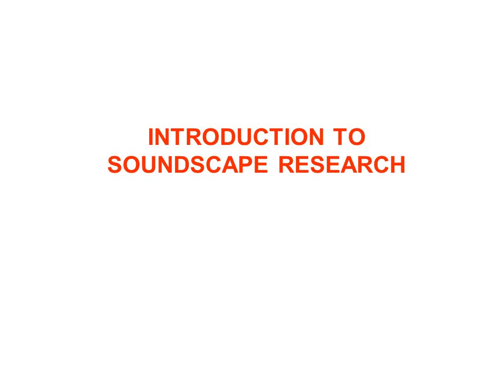 INTRODUCTION TO SOUNDSCAPE RESEARCH