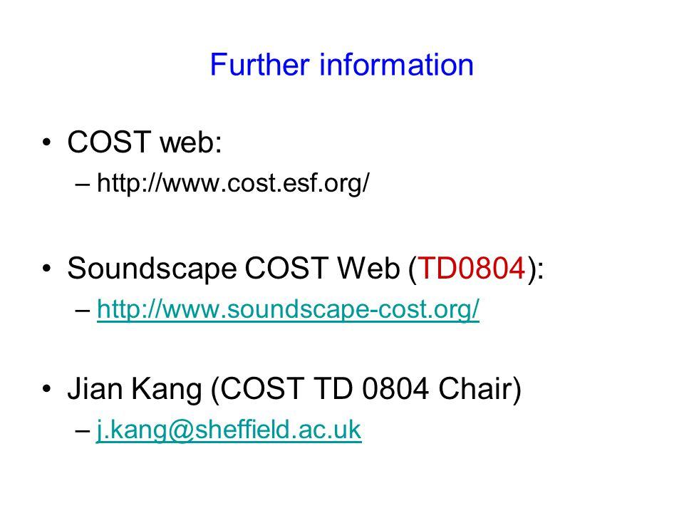 Further information COST web: –http://www.cost.esf.org/ Soundscape COST Web (TD0804): –http://www.soundscape-cost.org/http://www.soundscape-cost.org/ Jian Kang (COST TD 0804 Chair) –j.kang@sheffield.ac.ukj.kang@sheffield.ac.uk