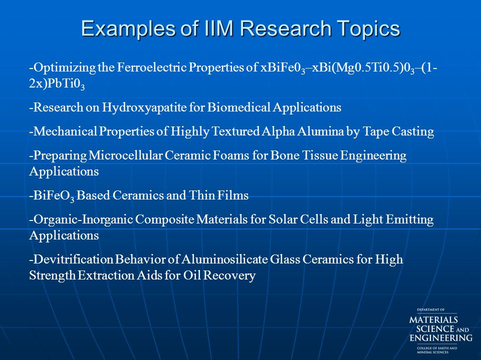 Examples of IIM Research Topics -Optimizing the Ferroelectric Properties of xBiFe0 3 –xBi(Mg0.5Ti0.5)0 3 –(1- 2x)PbTi0 3 -Research on Hydroxyapatite for Biomedical Applications -Mechanical Properties of Highly Textured Alpha Alumina by Tape Casting -Preparing Microcellular Ceramic Foams for Bone Tissue Engineering Applications -BiFeO 3 Based Ceramics and Thin Films -Organic-Inorganic Composite Materials for Solar Cells and Light Emitting Applications -Devitrification Behavior of Aluminosilicate Glass Ceramics for High Strength Extraction Aids for Oil Recovery