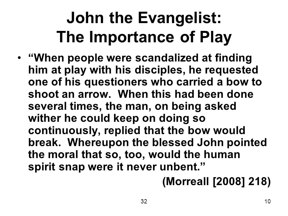 3210 John the Evangelist: The Importance of Play When people were scandalized at finding him at play with his disciples, he requested one of his questioners who carried a bow to shoot an arrow.