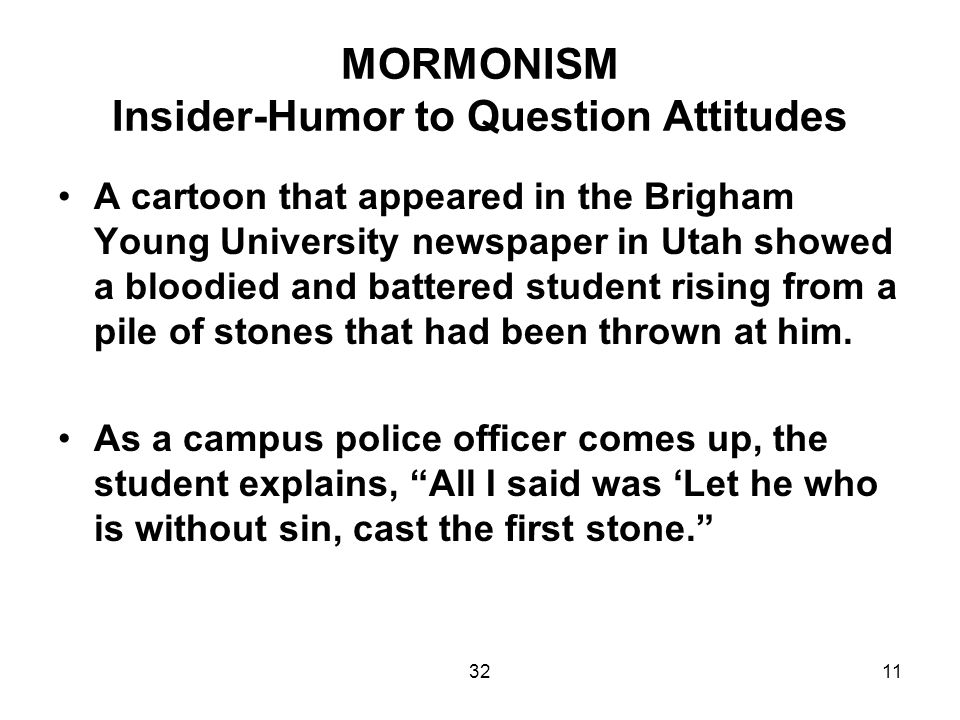 3211 MORMONISM Insider-Humor to Question Attitudes A cartoon that appeared in the Brigham Young University newspaper in Utah showed a bloodied and battered student rising from a pile of stones that had been thrown at him.