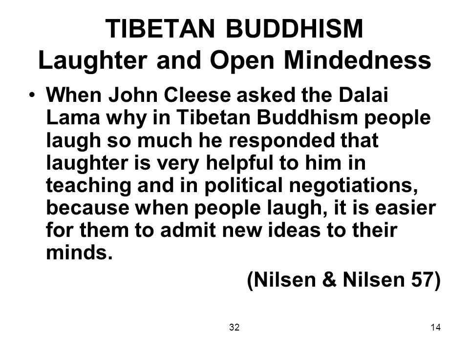 3214 TIBETAN BUDDHISM Laughter and Open Mindedness When John Cleese asked the Dalai Lama why in Tibetan Buddhism people laugh so much he responded that laughter is very helpful to him in teaching and in political negotiations, because when people laugh, it is easier for them to admit new ideas to their minds.