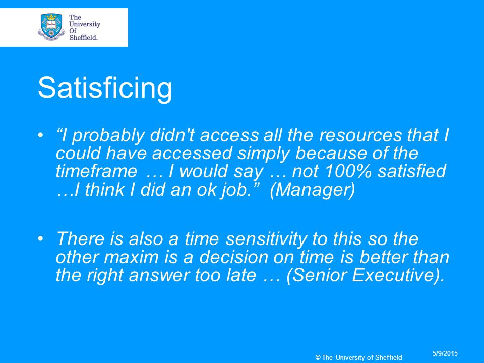 5/9/2015 © The University of Sheffield Satisficing I probably didn t access all the resources that I could have accessed simply because of the timeframe … I would say … not 100% satisfied …I think I did an ok job. (Manager) There is also a time sensitivity to this so the other maxim is a decision on time is better than the right answer too late … (Senior Executive).