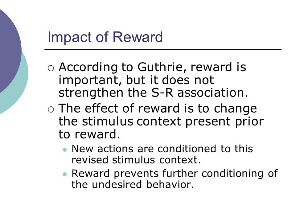 Impact of Reward  According to Guthrie, reward is important, but it does not strengthen the S-R association.