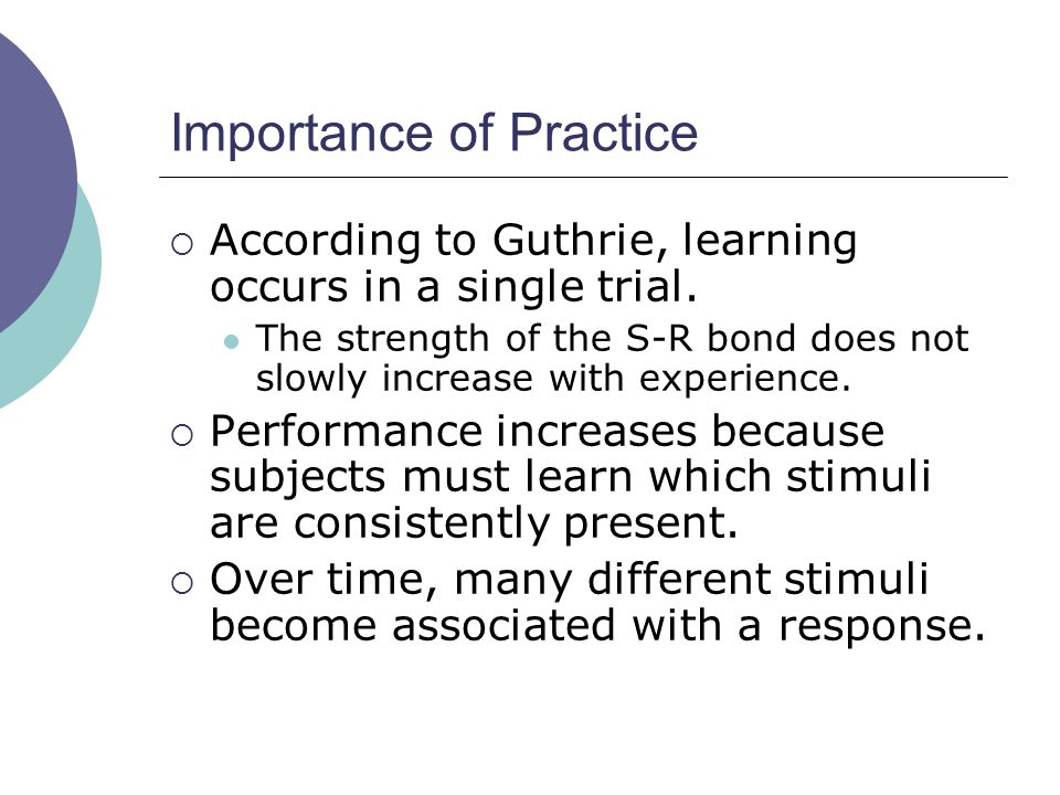 Importance of Practice  According to Guthrie, learning occurs in a single trial.