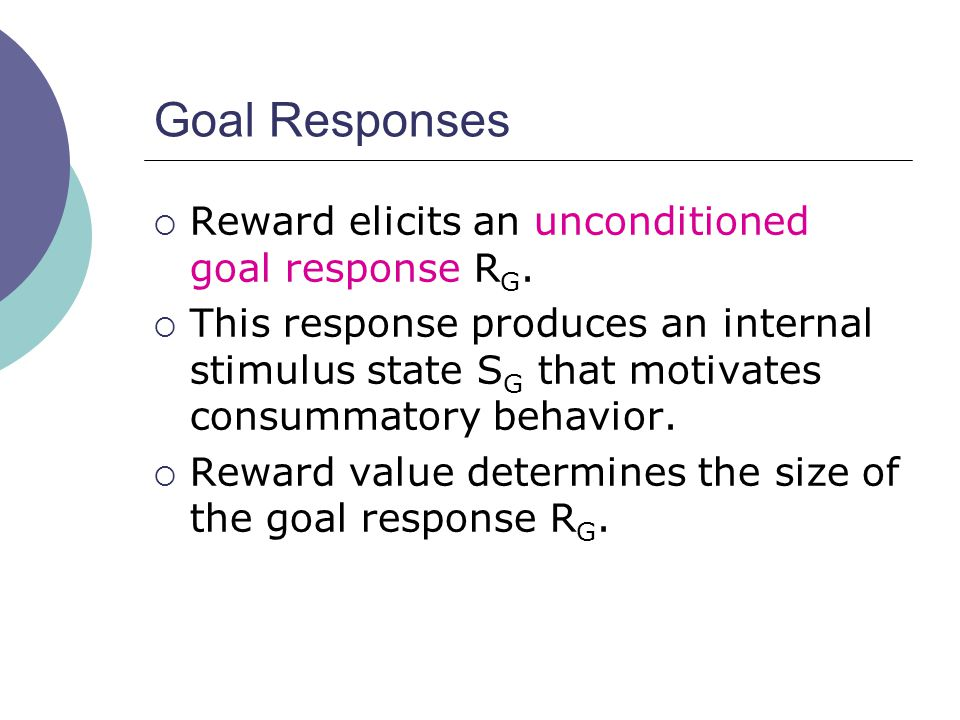 Goal Responses  Reward elicits an unconditioned goal response R G.
