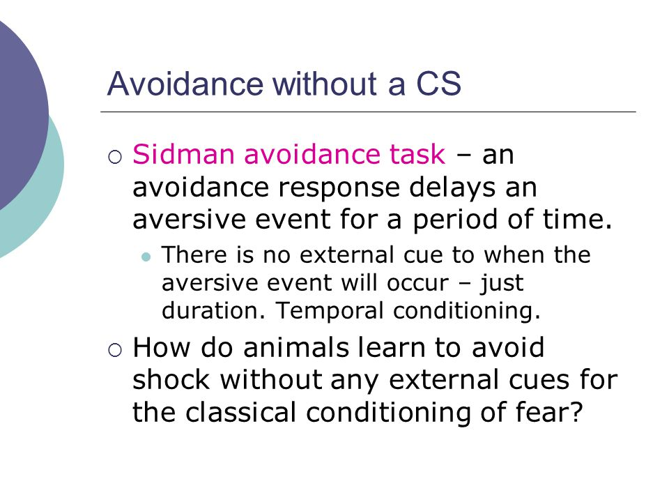 Avoidance without a CS  Sidman avoidance task – an avoidance response delays an aversive event for a period of time.