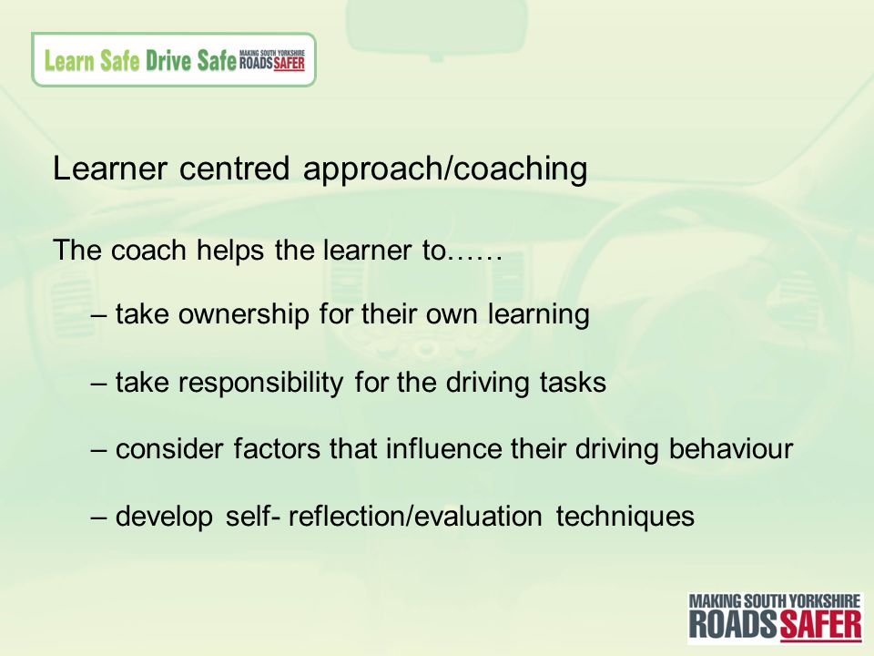 Learner centred approach/coaching The coach helps the learner to…… – take ownership for their own learning – take responsibility for the driving tasks