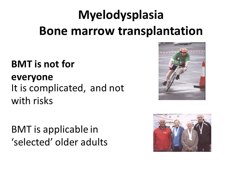 Myelodysplasia Bone marrow transplantation BMT is not for everyone It is complicated, and not with risks BMT is applicable in 'selected' older adults