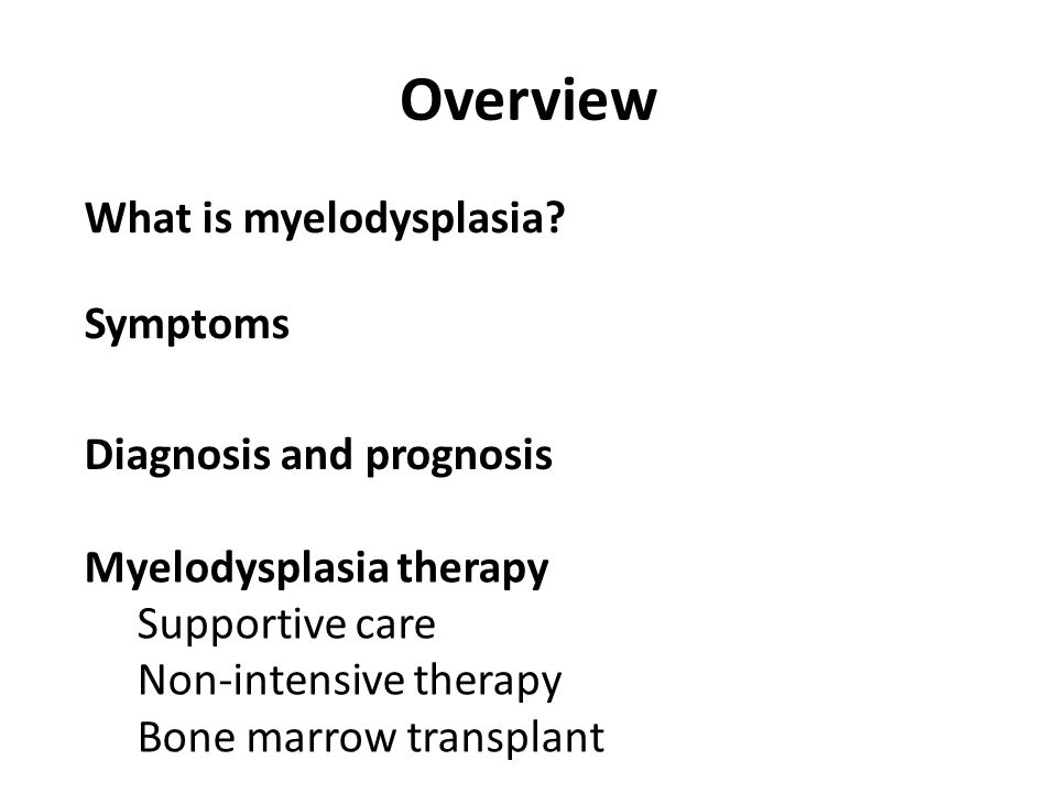 Overview Symptoms Diagnosis and prognosis Myelodysplasia therapy Supportive care Non-intensive therapy Bone marrow transplant What is myelodysplasia?