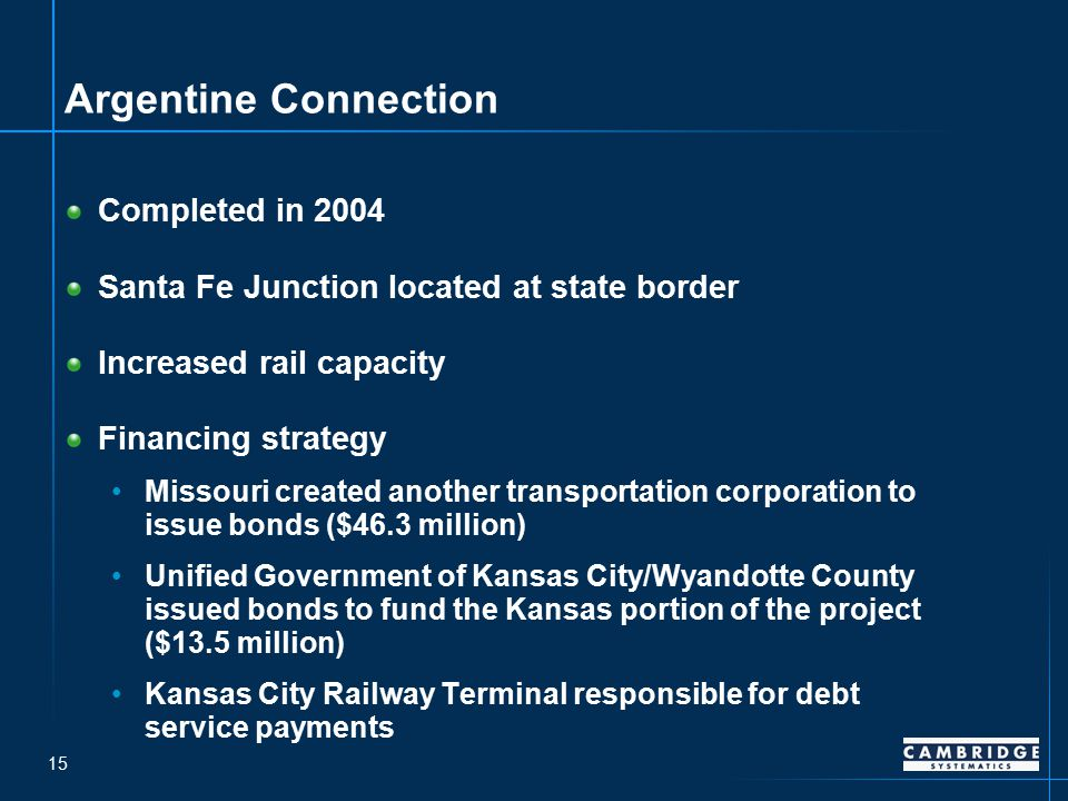 15 Argentine Connection Completed in 2004 Santa Fe Junction located at state border Increased rail capacity Financing strategy Missouri created another transportation corporation to issue bonds ($46.3 million) Unified Government of Kansas City/Wyandotte County issued bonds to fund the Kansas portion of the project ($13.5 million) Kansas City Railway Terminal responsible for debt service payments