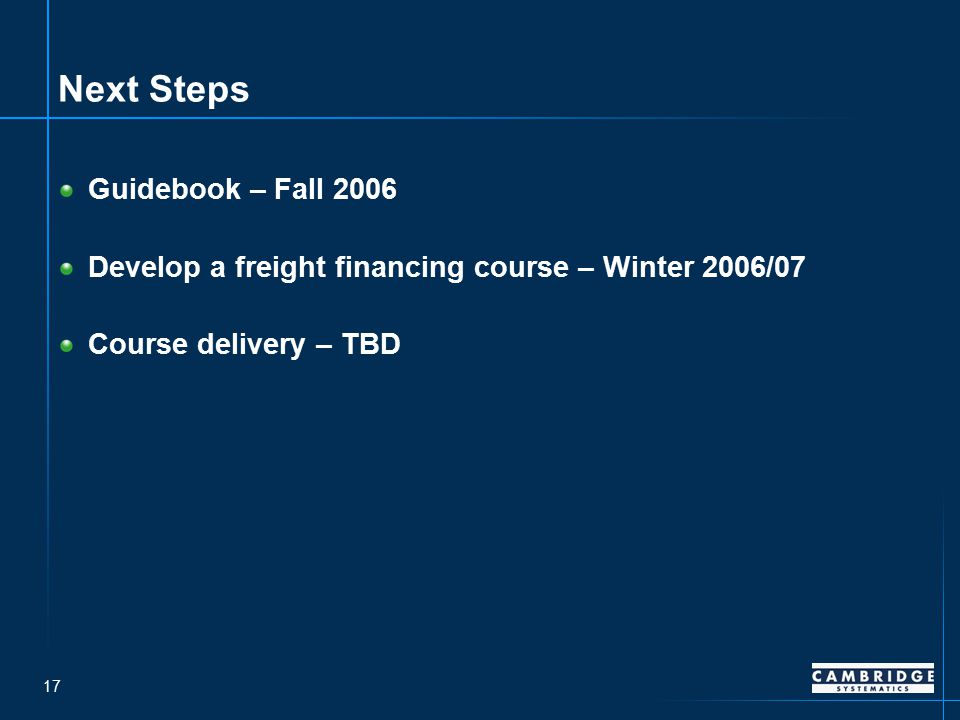 17 Next Steps Guidebook – Fall 2006 Develop a freight financing course – Winter 2006/07 Course delivery – TBD