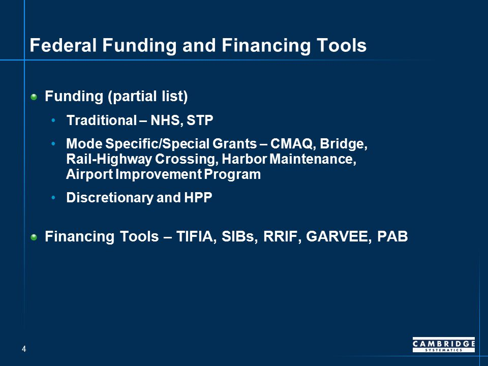 4 Federal Funding and Financing Tools Funding (partial list) Traditional – NHS, STP Mode Specific/Special Grants – CMAQ, Bridge, Rail-Highway Crossing, Harbor Maintenance, Airport Improvement Program Discretionary and HPP Financing Tools – TIFIA, SIBs, RRIF, GARVEE, PAB