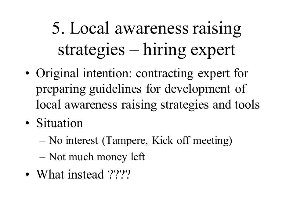 5. Local awareness raising strategies – hiring expert Original intention: contracting expert for preparing guidelines for development of local awarene