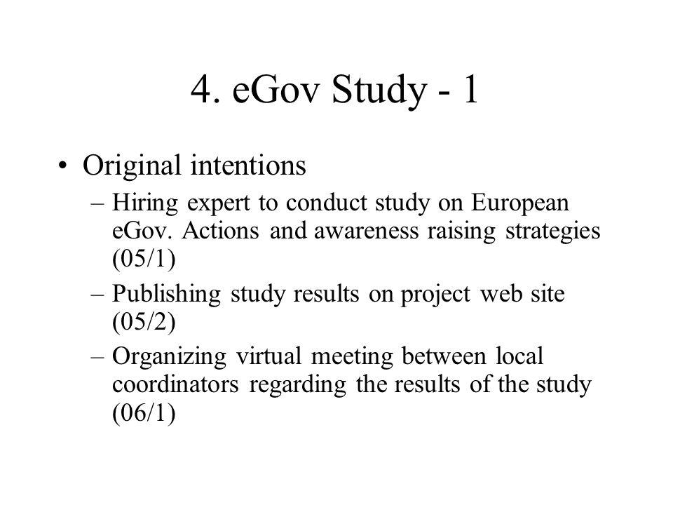 4. eGov Study - 1 Original intentions –Hiring expert to conduct study on European eGov. Actions and awareness raising strategies (05/1) –Publishing st