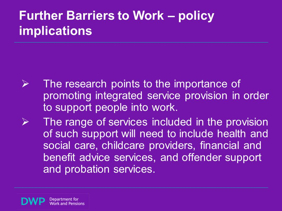 Further Barriers to Work – policy implications  The research points to the importance of promoting integrated service provision in order to support people into work.