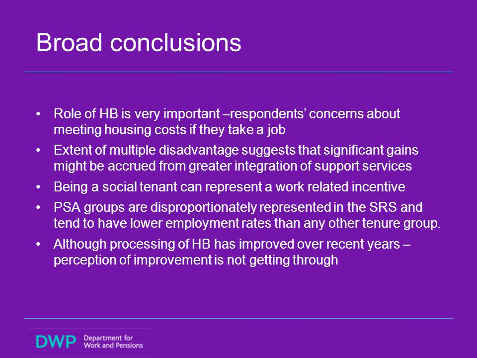Broad conclusions Role of HB is very important –respondents' concerns about meeting housing costs if they take a job Extent of multiple disadvantage suggests that significant gains might be accrued from greater integration of support services Being a social tenant can represent a work related incentive PSA groups are disproportionately represented in the SRS and tend to have lower employment rates than any other tenure group.
