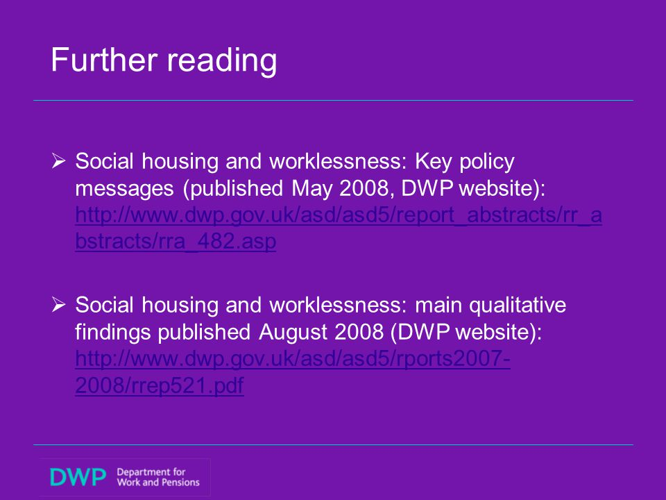 Further reading  Social housing and worklessness: Key policy messages (published May 2008, DWP website): http://www.dwp.gov.uk/asd/asd5/report_abstra