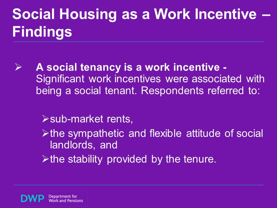 Social Housing as a Work Incentive – Policy implications  Sub-market rents represent a work incentive, as does the security of tenure provided by the sector, but social housing system is not run in a way that seeks to maximise this potential.