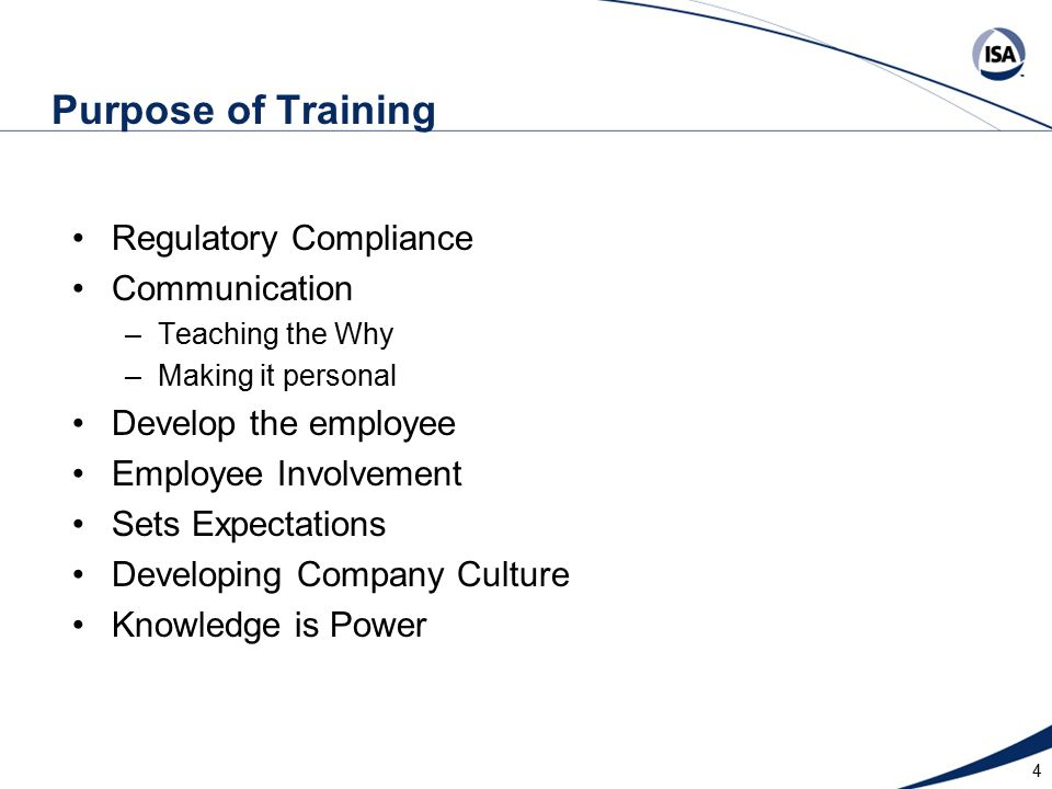 Purpose of Training Regulatory Compliance Communication –Teaching the Why –Making it personal Develop the employee Employee Involvement Sets Expectations Developing Company Culture Knowledge is Power 4