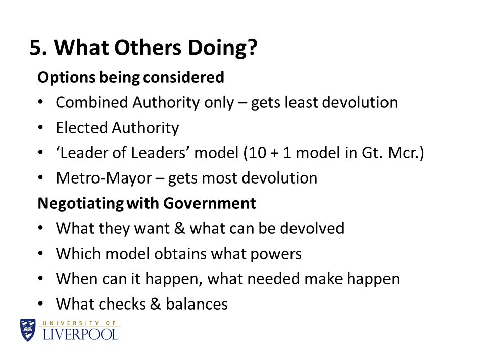 5. What Others Doing? Options being considered Combined Authority only – gets least devolution Elected Authority 'Leader of Leaders' model (10 + 1 mod