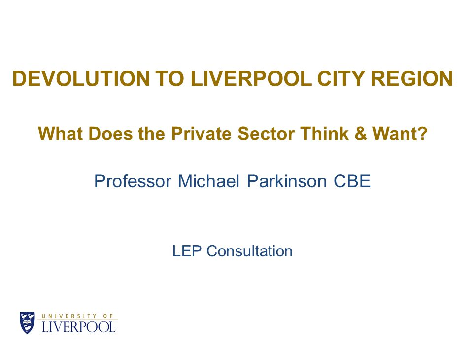 DEVOLUTION TO LIVERPOOL CITY REGION What Does the Private Sector Think & Want? Professor Michael Parkinson CBE LEP Consultation