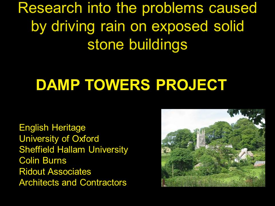 Research into the problems caused by driving rain on exposed solid stone buildings DAMP TOWERS PROJECT English Heritage University of Oxford Sheffield Hallam University Colin Burns Ridout Associates Architects and Contractors