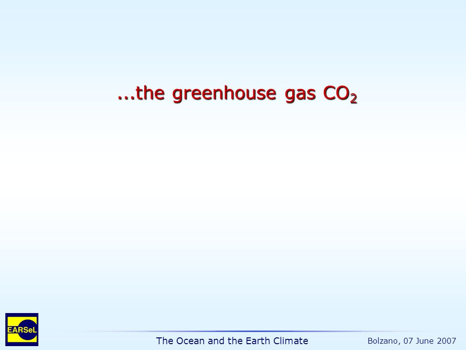 The Ocean and the Earth Climate Bolzano, 07 June 2007...the greenhouse gas CO 2