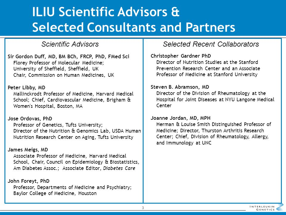 ILIU Scientific Advisors & Selected Consultants and Partners Sir Gordon Duff, MD, BM BCh, FRCP, PhD, FMed Sci Florey Professor of Molecular Medicine; University of Sheffield, Sheffield, UK Chair, Commission on Human Medicines, UK Peter Libby, MD Mallinckrodt Professor of Medicine, Harvard Medical School; Chief, Cardiovascular Medicine, Brigham & Women s Hospital, Boston, MA Jose Ordovas, PhD Professor of Genetics, Tufts University; Director of the Nutrition & Genomics Lab, USDA Human Nutrition Research Center on Aging, Tufts University James Meigs, MD Associate Professor of Medicine, Harvard Medical School, Chair, Council on Epidemiology & Biostatistics, Am Diabetes Assoc.; Associate Editor, Diabetes Care John Foreyt, PhD Professor, Departments of Medicine and Psychiatry; Baylor College of Medicine, Houston Christopher Gardner PhD Director of Nutrition Studies at the Stanford Prevention Research Center and an Associate Professor of Medicine at Stanford University Steven B.
