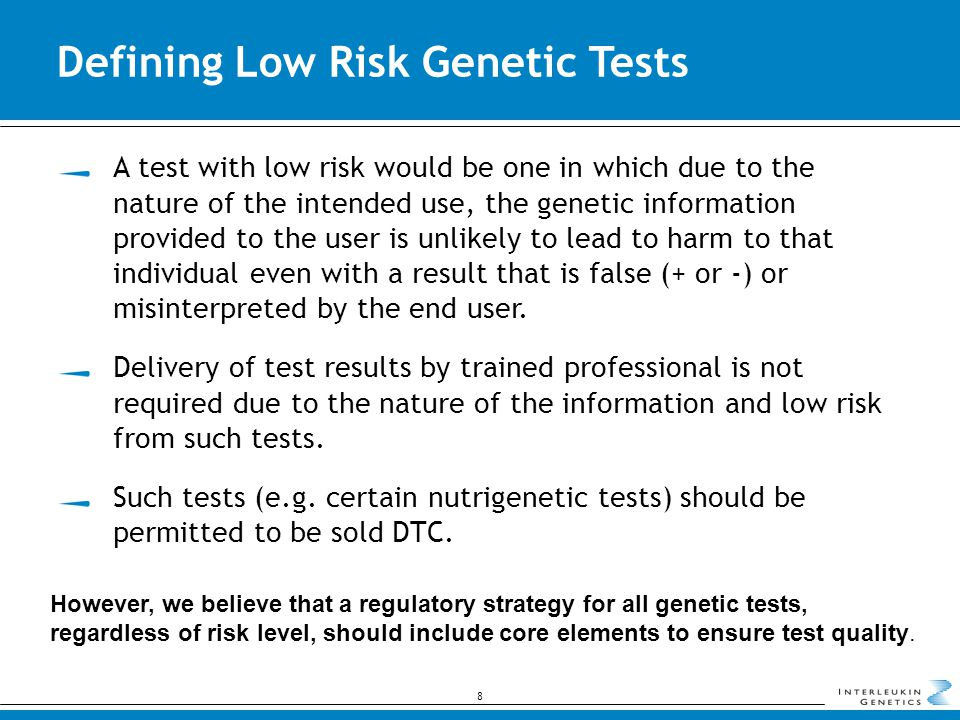 Defining Low Risk Genetic Tests 8 However, we believe that a regulatory strategy for all genetic tests, regardless of risk level, should include core elements to ensure test quality.