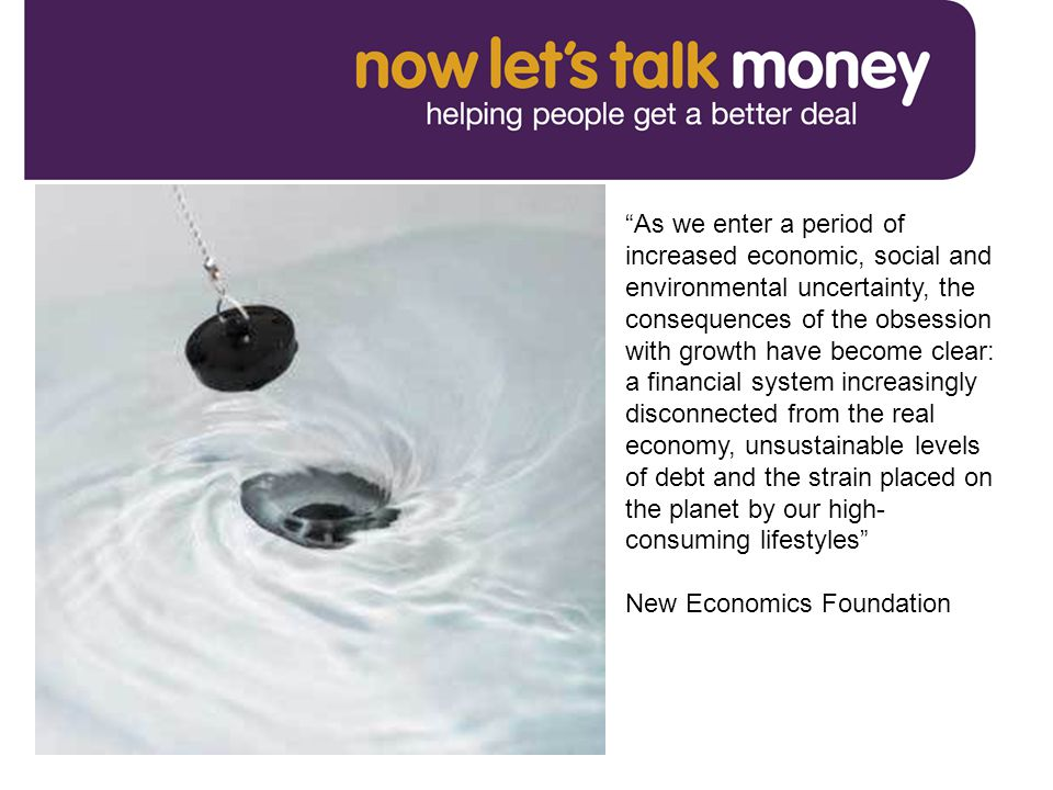 As we enter a period of increased economic, social and environmental uncertainty, the consequences of the obsession with growth have become clear: a financial system increasingly disconnected from the real economy, unsustainable levels of debt and the strain placed on the planet by our high- consuming lifestyles New Economics Foundation