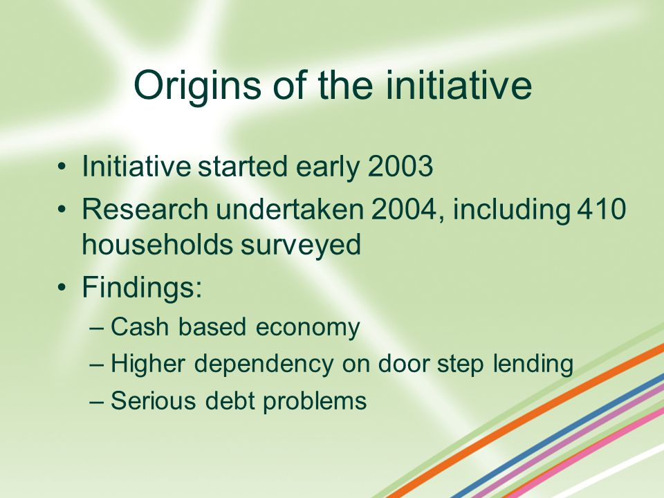 Initiative started early 2003 Research undertaken 2004, including 410 households surveyed Findings: –Cash based economy –Higher dependency on door step lending –Serious debt problems Origins of the initiative
