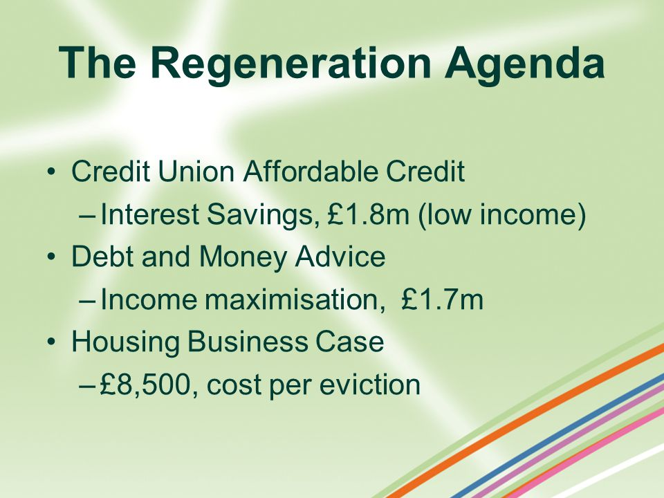 The Regeneration Agenda Credit Union Affordable Credit –Interest Savings, £1.8m (low income) Debt and Money Advice –Income maximisation, £1.7m Housing Business Case –£8,500, cost per eviction