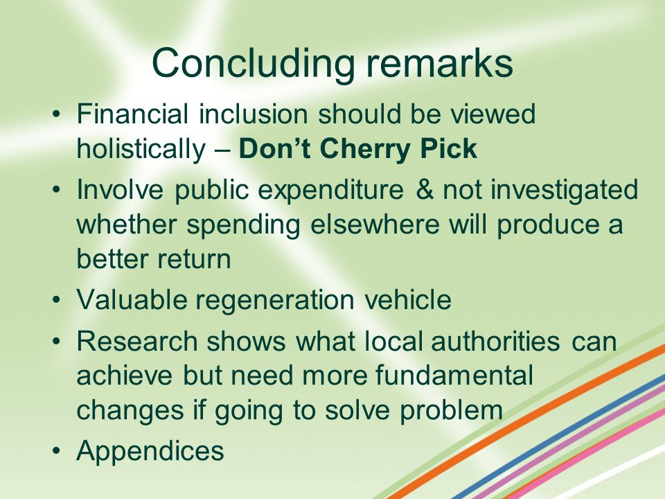 Concluding remarks Financial inclusion should be viewed holistically – Don't Cherry Pick Involve public expenditure & not investigated whether spending elsewhere will produce a better return Valuable regeneration vehicle Research shows what local authorities can achieve but need more fundamental changes if going to solve problem Appendices