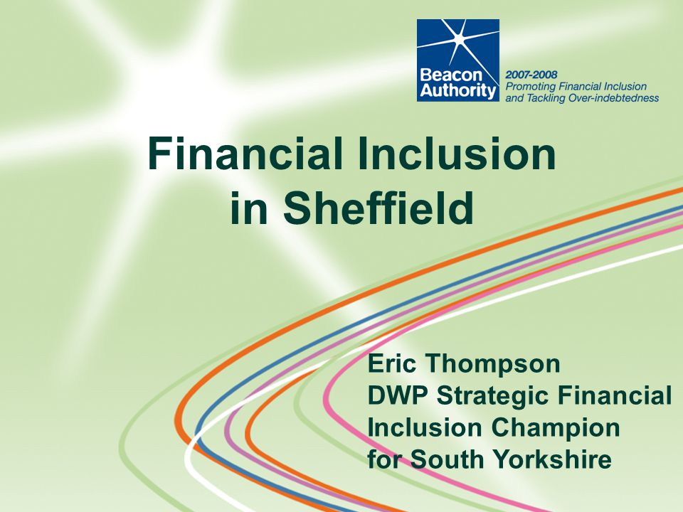 Financial Inclusion in Sheffield Eric Thompson DWP Strategic Financial Inclusion Champion for South Yorkshire