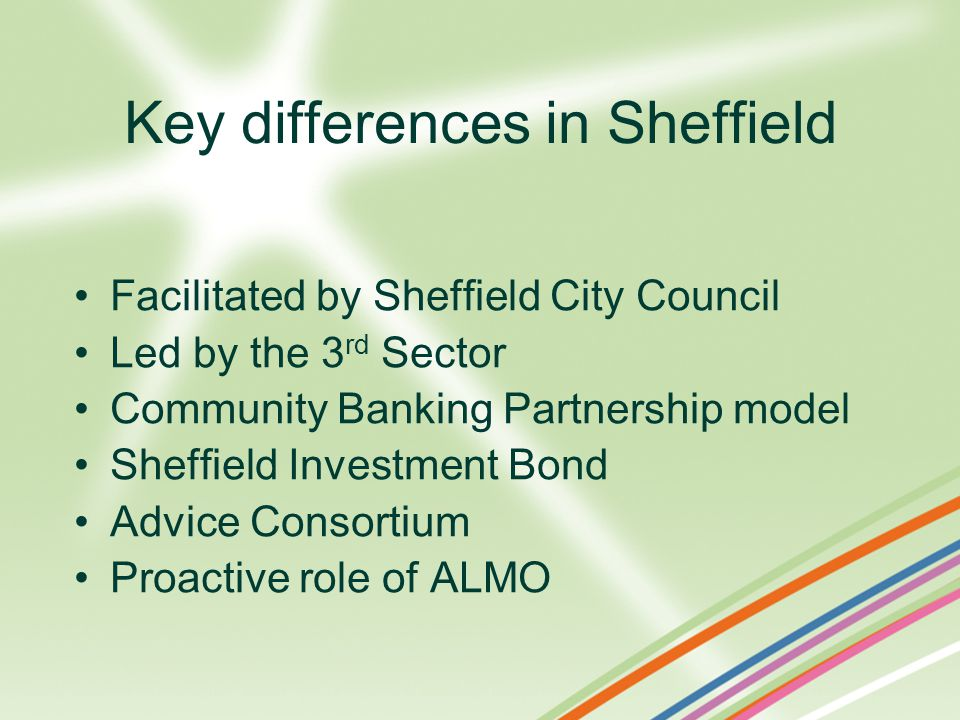 Facilitated by Sheffield City Council Led by the 3 rd Sector Community Banking Partnership model Sheffield Investment Bond Advice Consortium Proactive role of ALMO Key differences in Sheffield