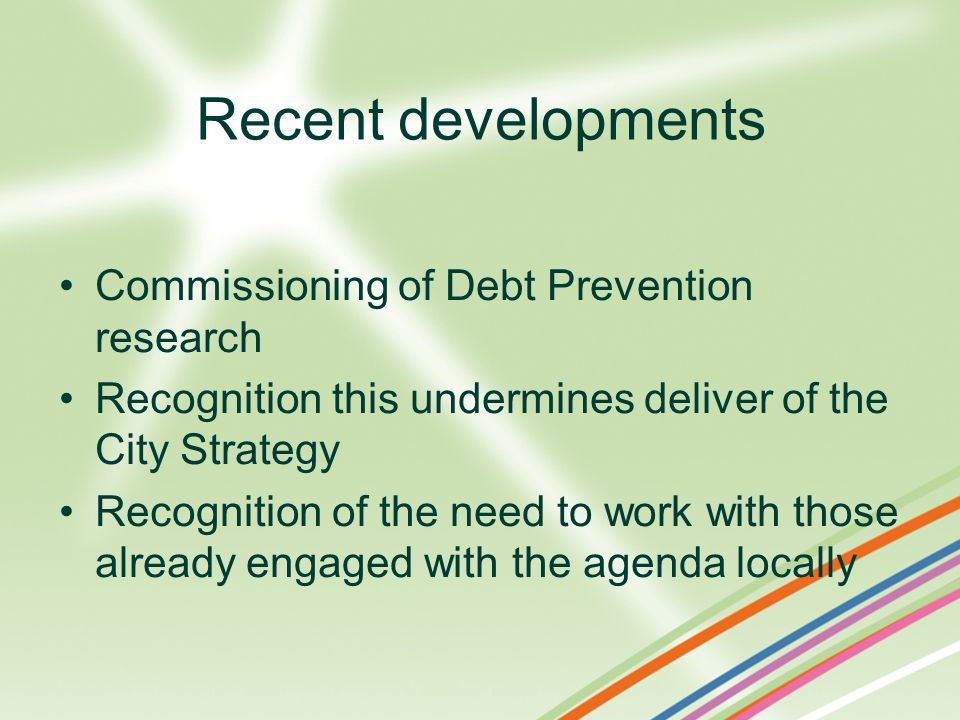Recent developments Commissioning of Debt Prevention research Recognition this undermines deliver of the City Strategy Recognition of the need to work with those already engaged with the agenda locally