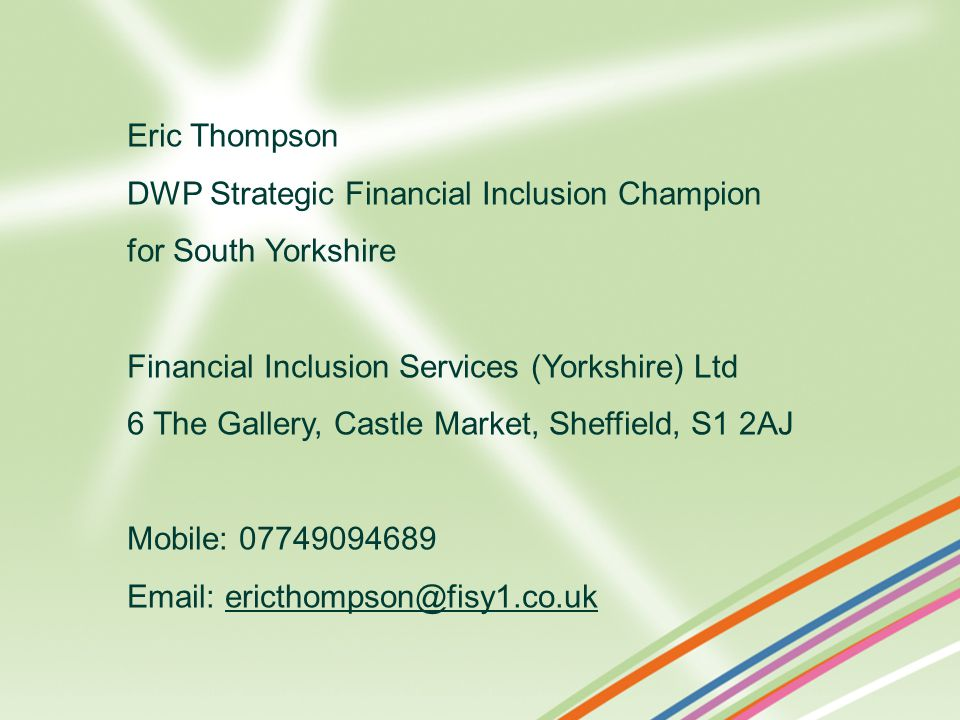 Eric Thompson DWP Strategic Financial Inclusion Champion for South Yorkshire Financial Inclusion Services (Yorkshire) Ltd 6 The Gallery, Castle Market, Sheffield, S1 2AJ Mobile: 07749094689 Email: ericthompson@fisy1.co.ukericthompson@fisy1.co.uk