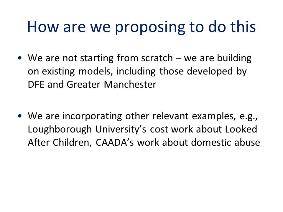 How are we proposing to do this We are not starting from scratch – we are building on existing models, including those developed by DFE and Greater Manchester We are incorporating other relevant examples, e.g., Loughborough University's cost work about Looked After Children, CAADA's work about domestic abuse