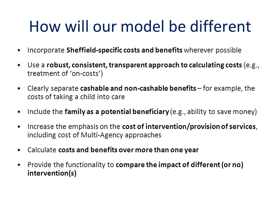 How will our model be different Incorporate Sheffield-specific costs and benefits wherever possible Use a robust, consistent, transparent approach to calculating costs (e.g., treatment of 'on-costs') Clearly separate cashable and non-cashable benefits – for example, the costs of taking a child into care Include the family as a potential beneficiary (e.g., ability to save money) Increase the emphasis on the cost of intervention/provision of services, including cost of Multi-Agency approaches Calculate costs and benefits over more than one year Provide the functionality to compare the impact of different (or no) intervention(s)