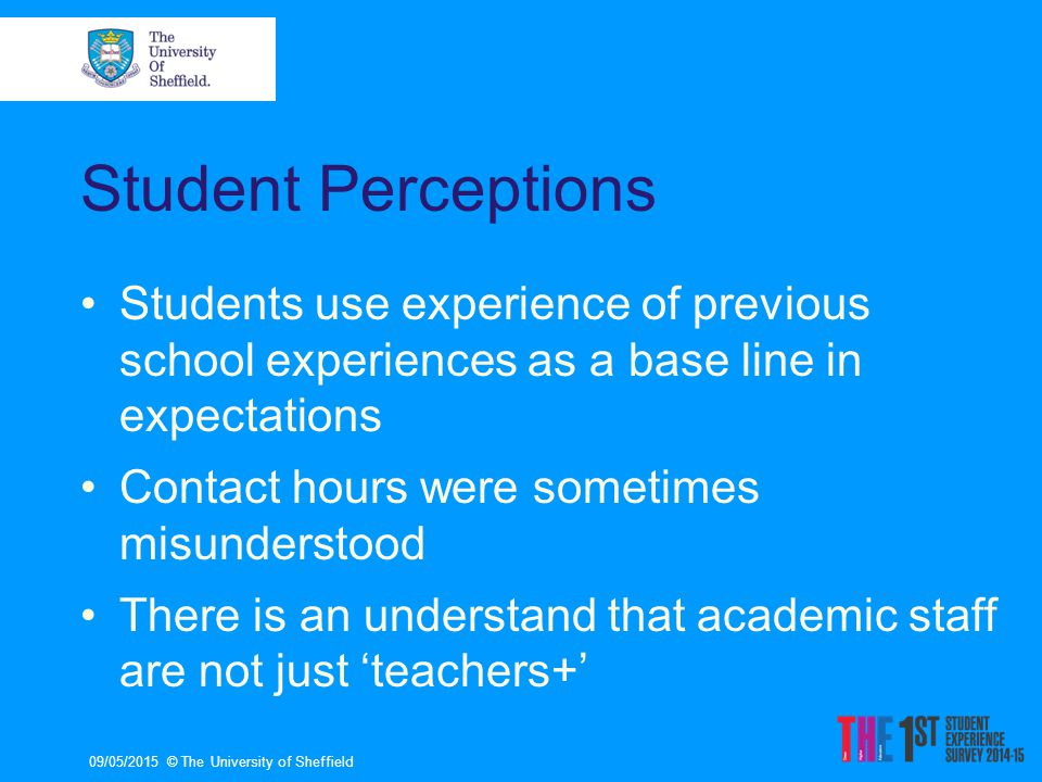 Student Perceptions Students use experience of previous school experiences as a base line in expectations Contact hours were sometimes misunderstood There is an understand that academic staff are not just 'teachers+' 09/05/2015© The University of Sheffield