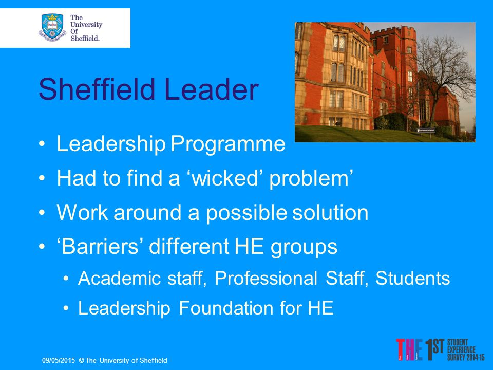 09/05/2015© The University of Sheffield Sheffield Leader Leadership Programme Had to find a 'wicked' problem' Work around a possible solution 'Barriers' different HE groups Academic staff, Professional Staff, Students Leadership Foundation for HE