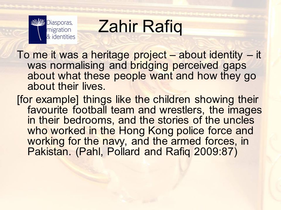 Zahir Rafiq To me it was a heritage project – about identity – it was normalising and bridging perceived gaps about what these people want and how the