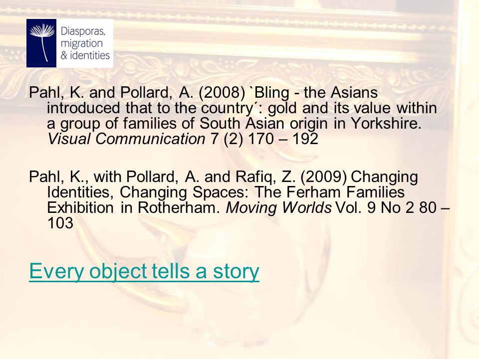 Pahl, K. and Pollard, A. (2008) `Bling - the Asians introduced that to the country´: gold and its value within a group of families of South Asian orig